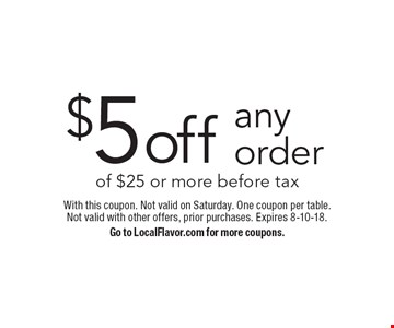 $5off any order of $25 or more before tax. With this coupon. Not valid on Saturday. One coupon per table. Not valid with other offers, prior purchases. Expires 8-10-18.Go to LocalFlavor.com for more coupons.
