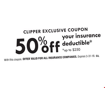 Clipper Exclusive Coupon. 50% off your insurance deductible, up to $250. With this coupon. Offer valid for all insurance companies. Expires 3-31-18. GL