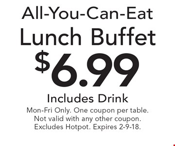 All-You-Can-Eat $6.99 Lunch Buffet Includes Drink. Mon-Fri Only. One coupon per table. Not valid with any other coupon. Excludes Hotpot. Expires 2-9-18.
