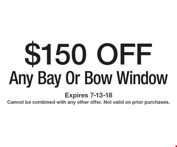 $150 OFF Any Bay Or Bow Window. Expires 7-13-18 Cannot be combined with any other offer. Not valid on prior purchases.