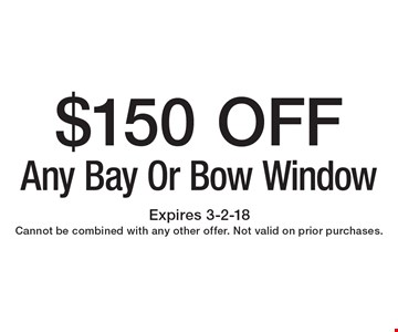 $150 OFF Any Bay Or Bow Window. Expires 3-2-18. Cannot be combined with any other offer. Not valid on prior purchases.