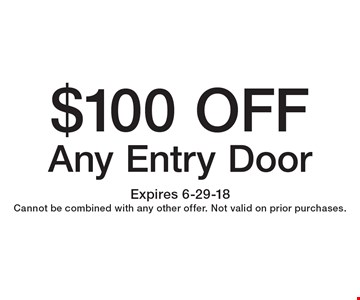 $100 OFF Any Entry Door. Expires 6-29-18Cannot be combined with any other offer. Not valid on prior purchases.