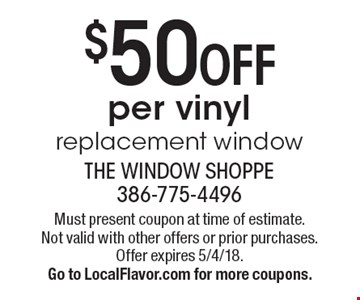 $50 off per vinyl replacement window. Must present coupon at time of estimate. Not valid with other offers or prior purchases. Offer expires 5/4/18. Go to LocalFlavor.com for more coupons.