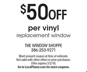 $50 OFF per vinyl replacement window. Must present coupon at time of estimate. Not valid with other offers or prior purchases. Offer expires 3/2/18. Go to LocalFlavor.com for more coupons.