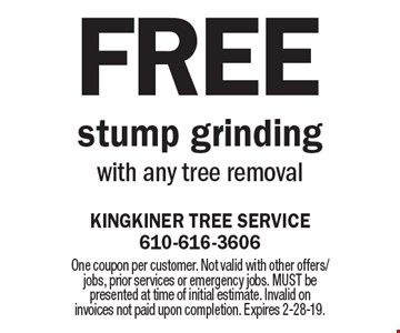 Free stump grinding with any tree removal. One coupon per customer. Not valid with other offers/jobs, prior services or emergency jobs. MUST be presented at time of initial estimate. Invalid on invoices not paid upon completion. Expires 2-28-19.