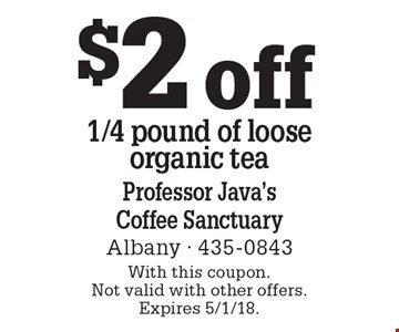 $2 off 1/4 pound of loose organic tea. With this coupon. Not valid with other offers. Expires 5/1/18.