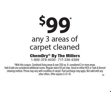 $89.99* any 3 areas of carpet cleaned. *With this coupon. Combined living areas & over 250 sq. ft. considered 2 or more areas. Hall & bath are considered additional rooms. Regular stairs $3 per step. Good on either HCE or Tank & Bonnet cleaning method. Prices may vary with condition of carpet. Fuel surcharge may apply. Not valid with any other offers. Offer expires 3-31-18.