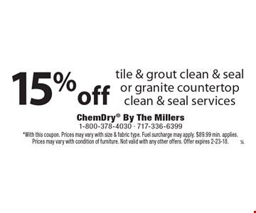 15% off tile & grout clean & seal or granite countertop clean & seal services. *With this coupon. Prices may vary with size & fabric type. Fuel surcharge may apply. $89.99 min. applies. Prices may vary with condition of furniture. Not valid with any other offers. Offer expires 2-23-18.