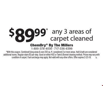$89.99* any 3 areas of carpet cleaned. *With this coupon. Combined living areas & over 250 sq. ft. considered 2 or more areas. Hall & bath are considered additional rooms. Regular stairs $3 per step. Good on either HCE or Tank & Bonnet cleaning method. Prices may vary with condition of carpet. Fuel surcharge may apply. Not valid with any other offers. Offer expires 2-23-18.