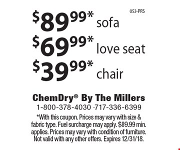 $89.99* sofa or $69.99* love seat or $39.99* chair. *With this coupon. Prices may vary with size & fabric type. Fuel surcharge may apply. $89.99 min. applies. Prices may vary with condition of furniture. Not valid with any other offers. Expires 12/31/18.