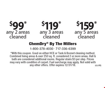 $99* any 2 areas cleaned or $119* any 3 areas cleaned or $159* any 5 areas cleaned. *With this coupon. Good on either HCE or Tank & Bonnet cleaning method. Combined living areas & over 250 sq. ft. considered 2 or more areas. Hall & bath are considered additional rooms. Regular stairs $3 per step. Prices may vary with condition of carpet. Fuel surcharge may apply. Not valid with any other offers. Offer expires 12/31/18.