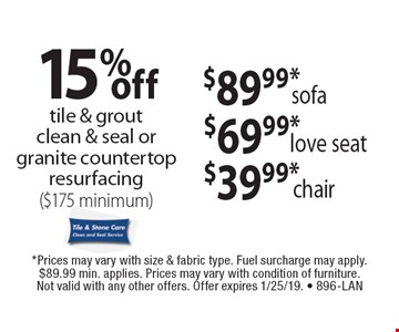 15% off tile & grout clean & seal or granite countertop resurfacing ($175 minimum). $39.99*chair. $69.99*love seat. $89.99*sofa. . *Prices may vary with size & fabric type. Fuel surcharge may apply. $89.99 min. applies. Prices may vary with condition of furniture. Not valid with any other offers. Offer expires 1/25/19. - 896-LAN