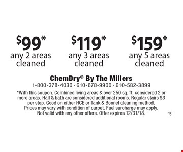 $99* any 2 areas cleaned OR $119* any 3 areas cleaned OR $159* any 5 areas cleaned. *With this coupon. Combined living areas & over 250 sq. ft. considered 2 or more areas. Hall & bath are considered additional rooms. Regular stairs $3 per step. Good on either HCE or Tank & Bonnet cleaning method. Prices may vary with condition of carpet. Fuel surcharge may apply. Not valid with any other offers. Offer expires 12/31/18.
