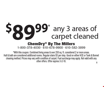 $89.99* any 3 areas of carpet cleaned. *With this coupon. Combined living areas & over 250 sq. ft. considered 2 or more areas. Hall & bath are considered additional rooms. Regular stairs $3 per step. Good on either HCE or Tank & Bonnet cleaning method. Prices may vary with condition of carpet. Fuel surcharge may apply. Not valid with any other offers. Offer expires 3-2-18.