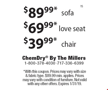 $39.99* chair. $69.99* love seat. $89.99* sofa. *With this coupon. Prices may vary with size & fabric type. $89.99 min. applies. Prices may vary with condition of furniture. Not valid with any other offers. Expires 1/31/19.