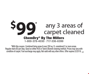 $99* any 3 areas of carpet cleaned. *With this coupon. Combined living areas & over 250 sq. ft. considered 2 or more areas. Regular stairs $3 per step. Good on either HCE or Tank & Bonnet cleaning method. Prices may vary with condition of carpet. Fuel surcharge may apply. Not valid with any other offers. Offer expires 2/23/18.