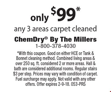 only $99*any 3 areas carpet cleaned. *With this coupon. Good on either HCE or Tank & Bonnet cleaning method. Combined living areas & over 250 sq. ft. considered 2 or more areas. Hall & bath are considered additional rooms. Regular stairs $3 per step. Prices may vary with condition of carpet. Fuel surcharge may apply. Not valid with any other offers. Offer expires 2-9-18. 053-PRS