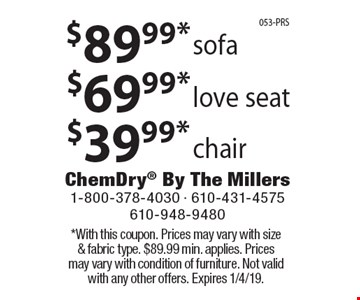 $39.99* chair. $69.99* love seat. $89.99* sofa. *With this coupon. Prices may vary with size & fabric type. $89.99 min. applies. Prices may vary with condition of furniture. Not valid with any other offers. Expires 1/4/19.