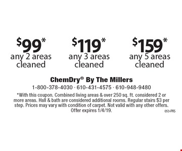 $159* any 5 areas cleaned. $119* any 3 areas cleaned. $99* any 2 areas cleaned. *With this coupon. Combined living areas & over 250 sq. ft. considered 2 or more areas. Hall & bath are considered additional rooms. Regular stairs $3 per step. Prices may vary with condition of carpet. Not valid with any other offers. Offer expires 1/4/19.