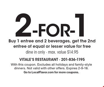 2-for-1 Buy 1 entree and 2 beverages, get the 2nd entree of equal or lesser value for free. Dine in only - max. value $14.95. With this coupon. Excludes all holidays and family-style dinners. Not valid with other offers. Expires 2-9-18. Go to LocalFlavor.com for more coupons.