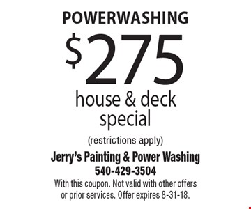 Powerwashing $275 house & deck special (restrictions apply). With this coupon. Not valid with other offers or prior services. Offer expires 8-31-18.