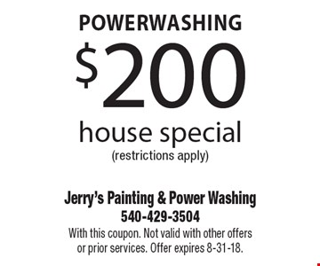 Powerwashing $200 house special (restrictions apply). With this coupon. Not valid with other offers or prior services. Offer expires 8-31-18.
