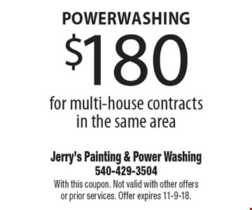 Powerwashing $180 for multi-house contracts in the same area. With this coupon. Not valid with other offers or prior services. Offer expires 11-9-18.