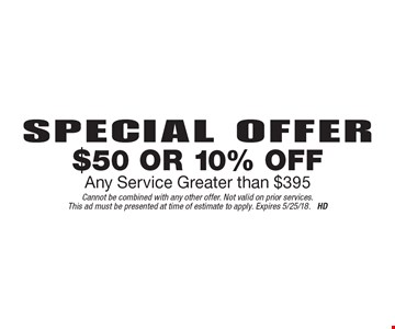 Special Offer $50 Or 10% Off Any Service Greater than $395. Cannot be combined with any other offer. Not valid on prior services.This ad must be presented at time of estimate to apply. Expires 5/25/18. HD