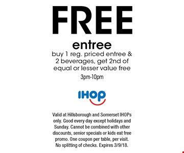 FREE entree buy 1 reg. priced entree & 2 beverages, get 2nd of equal or lesser value free 3pm-10pm. Valid at Hillsborough and Somerset IHOPs only. Good every day except holidays and Sunday. Cannot be combined with other discounts, senior specials or kids eat free promo. One coupon per table, per visit. No splitting of checks. Expires 3/9/18.