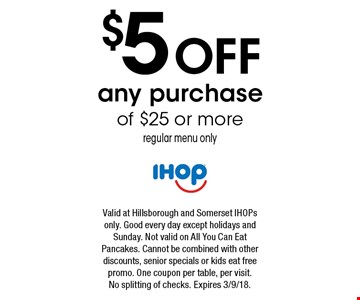 $5 off any purchase of $25 or more regular menu only. Valid at Hillsborough and Somerset IHOPs only. Good every day except holidays and Sunday. Not valid on All You Can Eat Pancakes. Cannot be combined with other discounts, senior specials or kids eat free promo. One coupon per table, per visit. No splitting of checks. Expires 3/9/18.