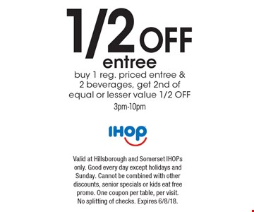 1/2 off entree buy 1 reg. priced entree & 2 beverages, get 2nd of equal or lesser value 1/2 OFF 3pm-10pm. Valid at Hillsborough and Somerset IHOPs only. Good every day except holidays and Sunday. Cannot be combined with other discounts, senior specials or kids eat free promo. One coupon per table, per visit. No splitting of checks. Expires 6/8/18.