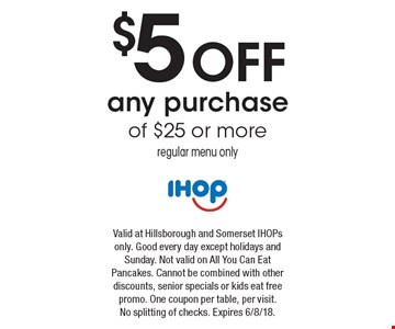 $5 off any purchase of $25 or more regular menu only. Valid at Hillsborough and Somerset IHOPs only. Good every day except holidays and Sunday. Not valid on All You Can Eat Pancakes. Cannot be combined with other discounts, senior specials or kids eat free promo. One coupon per table, per visit. No splitting of checks. Expires 6/8/18.