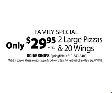 Family Special Only $29.95 + Tax 2 Large Pizzas & 20 Wings. With this coupon. Please mention coupon for delivery orders. Not valid with other offers. Exp. 6/30/18.