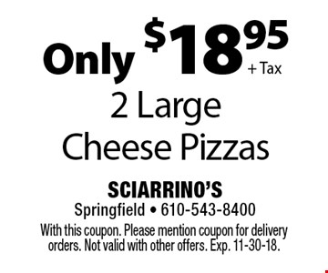 Only $18.95 + Tax 2 Large Cheese Pizzas. With this coupon. Please mention coupon for delivery orders. Not valid with other offers. Exp. 11-30-18.