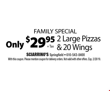 Family Special. Only $29.95 + Tax 2 Large Pizzas & 20 Wings. With this coupon. Please mention coupon for delivery orders. Not valid with other offers. Exp. 2/28/19.