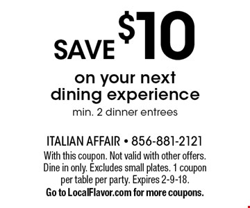 Save $10 on your next dining experience. Min. 2 dinner entrees. With this coupon. Not valid with other offers. Dine in only. Excludes small plates. 1 coupon per table per party. Expires 2-9-18. Go to LocalFlavor.com for more coupons.