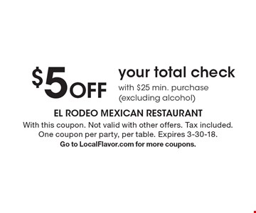 $5 Off your total check with $25 min. purchase (excluding alcohol). With this coupon. Not valid with other offers. Tax included. One coupon per party, per table. Expires 3-30-18. Go to LocalFlavor.com for more coupons.