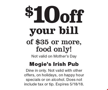 $10off your bill of $35 or more, food only! Not valid on Mother's Day. Dine in only. Not valid with other offers, on holidays, on happy hour specials or on alcohol. Does not include tax or tip. Expires 5/18/18.