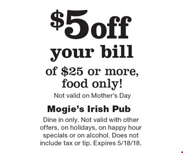$5off your bill of $25 or more, food only! Not valid on Mother's Day. Dine in only. Not valid with other offers, on holidays, on happy hour specials or on alcohol. Does not include tax or tip. Expires 5/18/18.