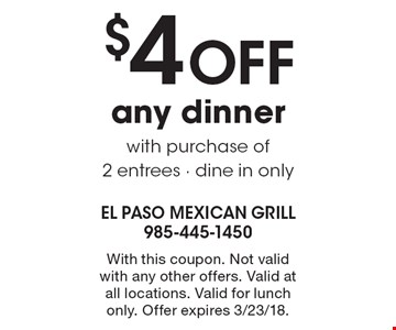 $4 OFF any dinner with purchase of 2 entrees - dine in only. With this coupon. Not valid with any other offers. Valid at all locations. Valid for lunch only. Offer expires 3/23/18.