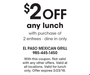$2 OFF any lunch with purchase of 2 entrees - dine in only. With this coupon. Not valid with any other offers. Valid at all locations. Valid for lunch only. Offer expires 3/23/18.