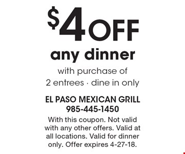 $4 OFF any dinner with purchase of 2 entrees - dine in only. With this coupon. Not valid with any other offers. Valid at all locations. Valid for dinner only. Offer expires 4-27-18.