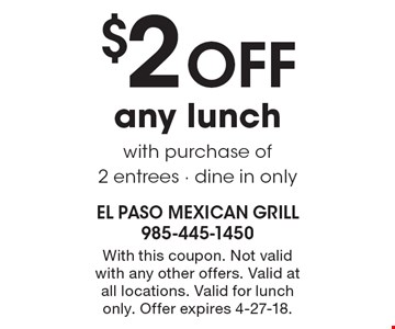 $2 OFF any lunch with purchase of 2 entrees - dine in only. With this coupon. Not valid with any other offers. Valid at all locations. Valid for lunch only. Offer expires 4-27-18.