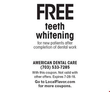 Free teeth whitening for new patients after completion of dental work. With this coupon. Not valid with other offers. Expires 7-28-18. Go to LocalFlavor.com for more coupons.