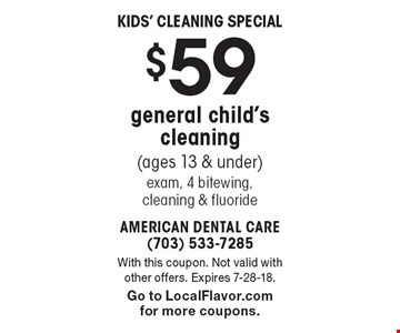 Kids' Cleaning Special $59 general child's cleaning (ages 13 & under) exam, 4 bitewing, cleaning & fluoride. With this coupon. Not valid with other offers. Expires 7-28-18. Go to LocalFlavor.com for more coupons.