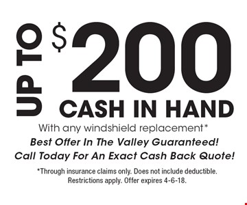 UP TO $200 CASH IN HAND  With any windshield replacement*. Best Offer In The Valley Guaranteed! Call Today For An Exact Cash Back Quote! *Through insurance claims only. Does not include deductible. Restrictions apply. Offer expires 4-6-18.
