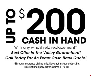 $200 UP TO CASH IN HAND With any windshield replacement*Best Offer In The Valley Guaranteed!Call Today For An Exact Cash Back Quote!. *Through insurance claims only. Does not include deductible. Restrictions apply. Offer expires 11-9-18.
