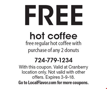 FREE hot coffee free regular hot coffee with purchase of any 2 donuts. With this coupon. Valid at Cranberry location only. Not valid with other offers. Expires 3-9-18. Go to LocalFlavor.com for more coupons.