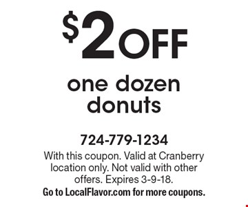 $2 OFF one dozen donuts. With this coupon. Valid at Cranberry location only. Not valid with other offers. Expires 3-9-18. Go to LocalFlavor.com for more coupons.