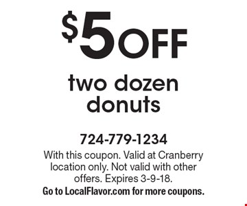 $5 OFF two dozen donuts. With this coupon. Valid at Cranberry location only. Not valid with other offers. Expires 3-9-18. Go to LocalFlavor.com for more coupons.